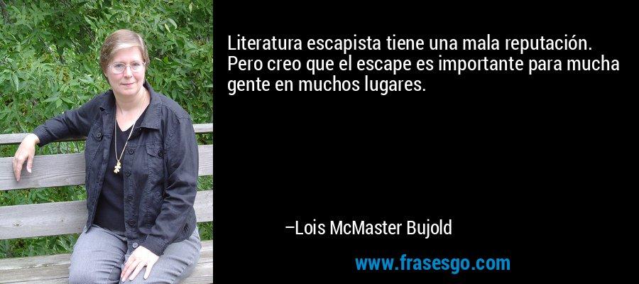 Literatura escapista tiene una mala reputación. Pero creo que el escape es importante para mucha gente en muchos lugares. – Lois McMaster Bujold