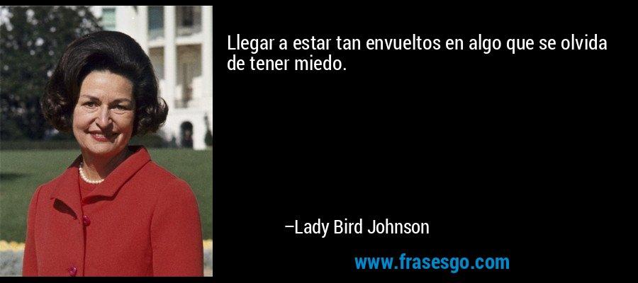 Llegar a estar tan envueltos en algo que se olvida de tener miedo. – Lady Bird Johnson