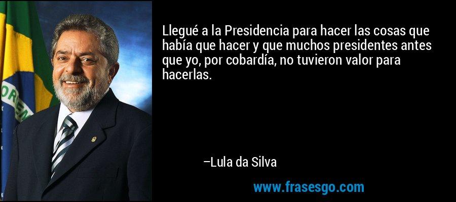 Llegué a la Presidencia para hacer las cosas que había que hacer y que muchos presidentes antes que yo, por cobardía, no tuvieron valor para hacerlas. – Lula da Silva