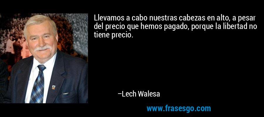 Llevamos a cabo nuestras cabezas en alto, a pesar del precio que hemos pagado, porque la libertad no tiene precio. – Lech Walesa