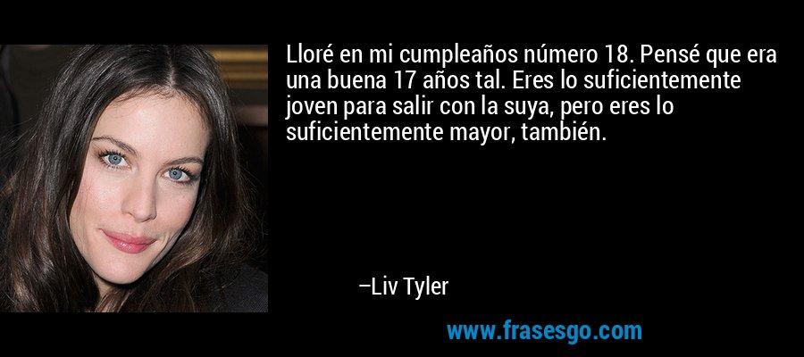Lloré en mi cumpleaños número 18. Pensé que era una buena 17 años tal. Eres lo suficientemente joven para salir con la suya, pero eres lo suficientemente mayor, también. – Liv Tyler