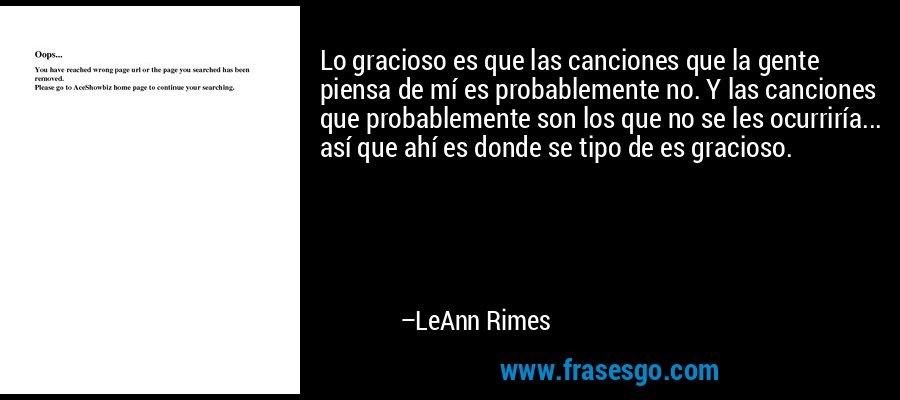 Lo gracioso es que las canciones que la gente piensa de mí es probablemente no. Y las canciones que probablemente son los que no se les ocurriría... así que ahí es donde se tipo de es gracioso. – LeAnn Rimes