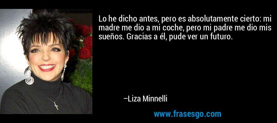 Lo he dicho antes, pero es absolutamente cierto: mi madre me dio a mi coche, pero mi padre me dio mis sueños. Gracias a él, pude ver un futuro. – Liza Minnelli