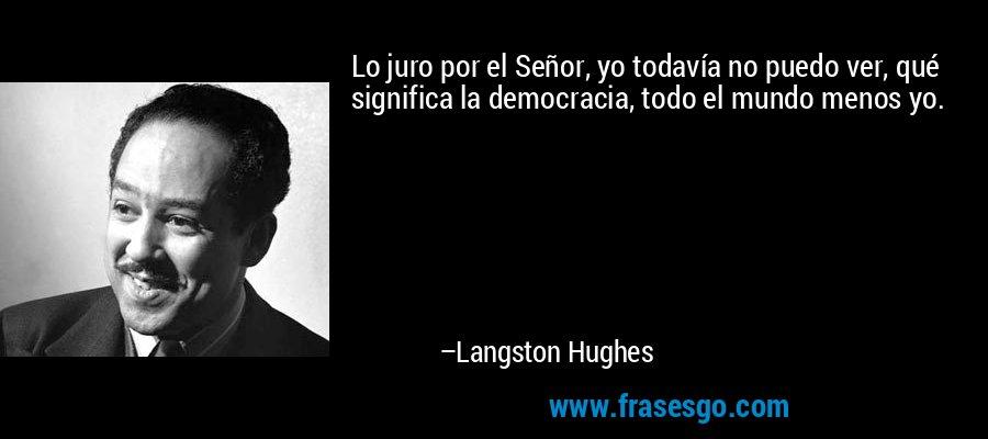 Lo juro por el Señor, yo todavía no puedo ver, qué significa la democracia, todo el mundo menos yo. – Langston Hughes