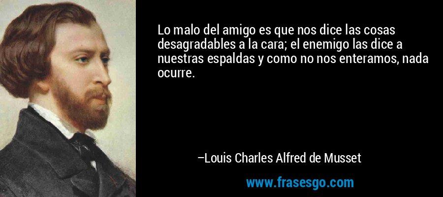 Lo malo del amigo es que nos dice las cosas desagradables a la cara; el enemigo las dice a nuestras espaldas y como no nos enteramos, nada ocurre. – Louis Charles Alfred de Musset