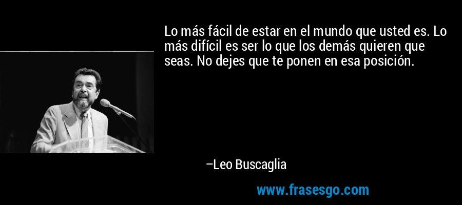 Lo más fácil de estar en el mundo que usted es. Lo más difícil es ser lo que los demás quieren que seas. No dejes que te ponen en esa posición. – Leo Buscaglia