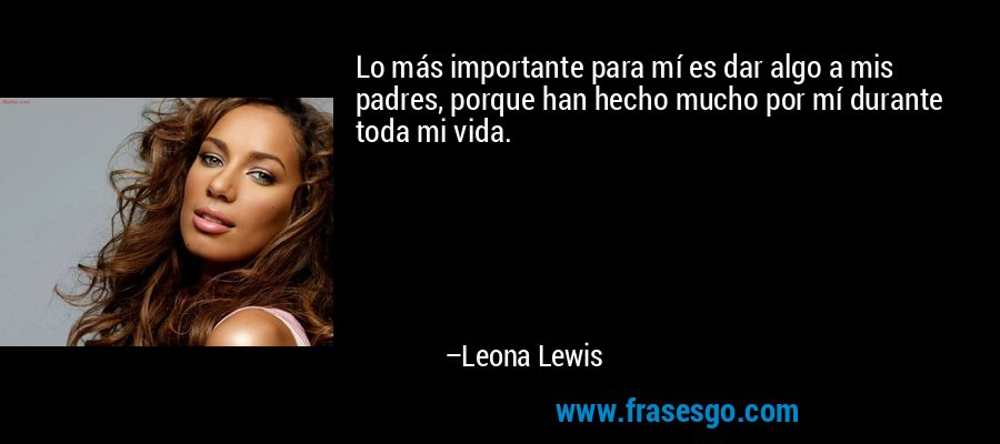 Lo más importante para mí es dar algo a mis padres, porque han hecho mucho por mí durante toda mi vida. – Leona Lewis