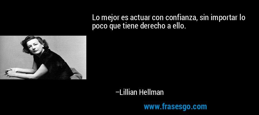 Lo mejor es actuar con confianza, sin importar lo poco que tiene derecho a ello. – Lillian Hellman