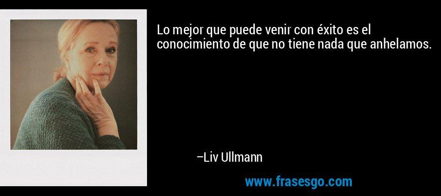 Lo mejor que puede venir con éxito es el conocimiento de que no tiene nada que anhelamos. – Liv Ullmann
