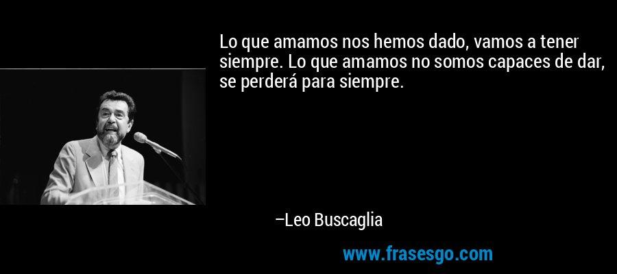 Lo que amamos nos hemos dado, vamos a tener siempre. Lo que amamos no somos capaces de dar, se perderá para siempre. – Leo Buscaglia