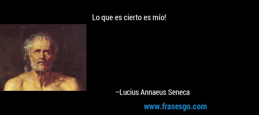 Lo que es cierto es mío! – Lucius Annaeus Seneca