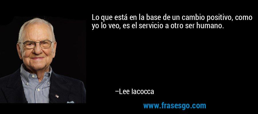 Lo que está en la base de un cambio positivo, como yo lo veo, es el servicio a otro ser humano. – Lee Iacocca