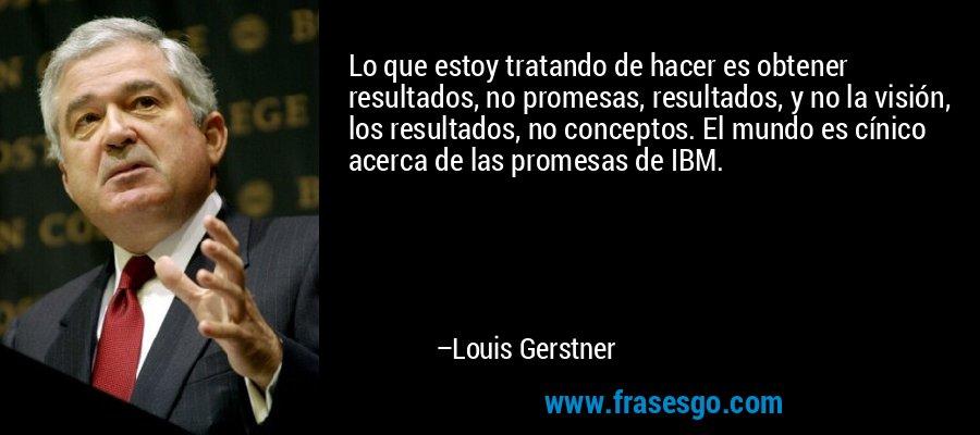 Lo que estoy tratando de hacer es obtener resultados, no promesas, resultados, y no la visión, los resultados, no conceptos. El mundo es cínico acerca de las promesas de IBM. – Louis Gerstner
