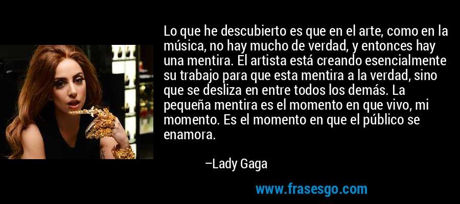 Lo que he descubierto es que en el arte, como en la música, no hay mucho de verdad, y entonces hay una mentira. El artista está creando esencialmente su trabajo para que esta mentira a la verdad, sino que se desliza en entre todos los demás. La pequeña mentira es el momento en que vivo, mi momento. Es el momento en que el público se enamora. – Lady Gaga