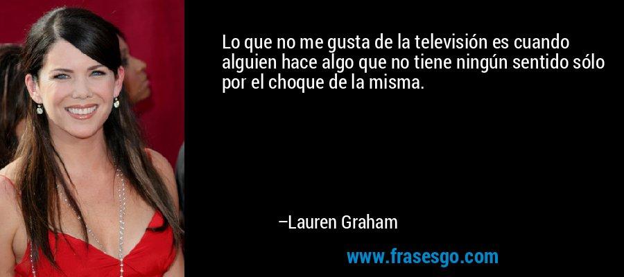 Lo que no me gusta de la televisión es cuando alguien hace algo que no tiene ningún sentido sólo por el choque de la misma. – Lauren Graham