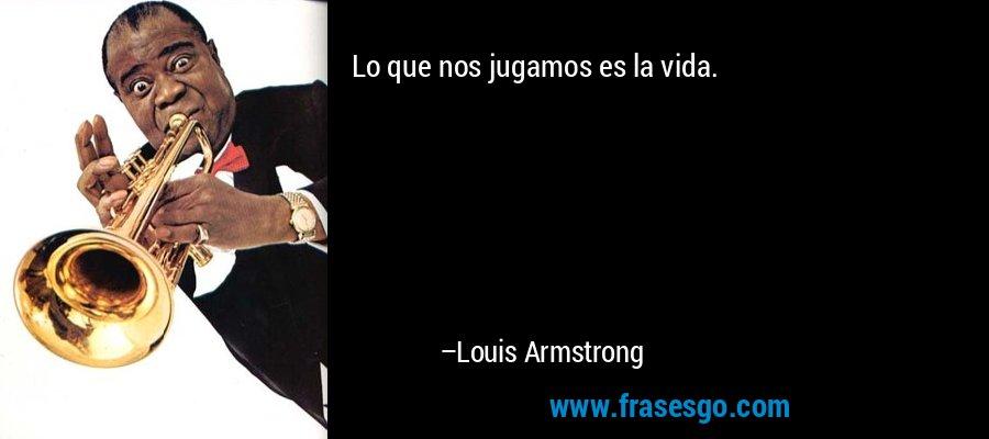 Lo que nos jugamos es la vida. – Louis Armstrong