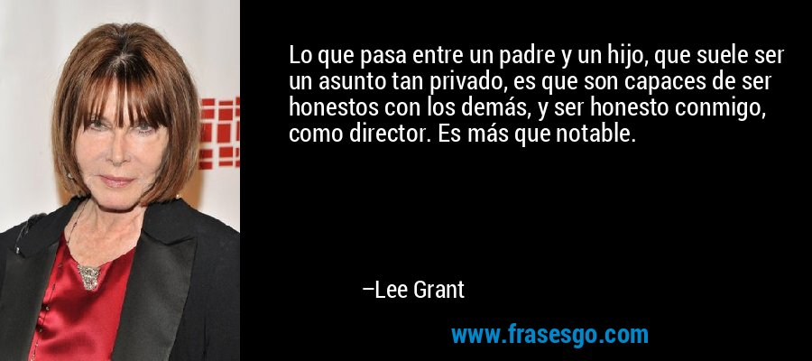 Lo que pasa entre un padre y un hijo, que suele ser un asunto tan privado, es que son capaces de ser honestos con los demás, y ser honesto conmigo, como director. Es más que notable. – Lee Grant