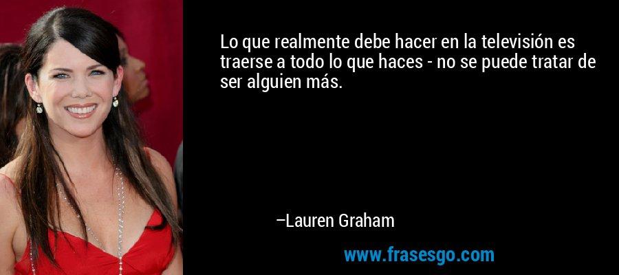 Lo que realmente debe hacer en la televisión es traerse a todo lo que haces - no se puede tratar de ser alguien más. – Lauren Graham