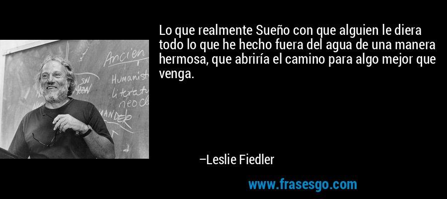 Lo que realmente Sueño con que alguien le diera todo lo que he hecho fuera del agua de una manera hermosa, que abriría el camino para algo mejor que venga. – Leslie Fiedler