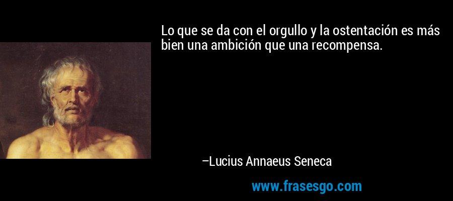 Lo que se da con el orgullo y la ostentación es más bien una ambición que una recompensa. – Lucius Annaeus Seneca