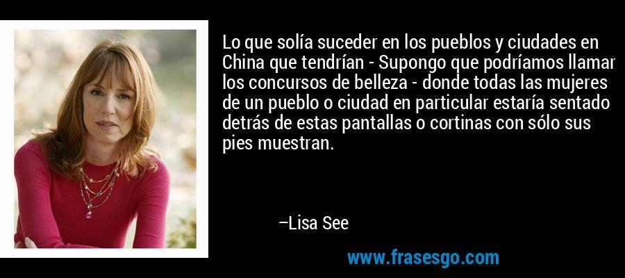 Lo que solía suceder en los pueblos y ciudades en China que tendrían - Supongo que podríamos llamar los concursos de belleza - donde todas las mujeres de un pueblo o ciudad en particular estaría sentado detrás de estas pantallas o cortinas con sólo sus pies muestran. – Lisa See