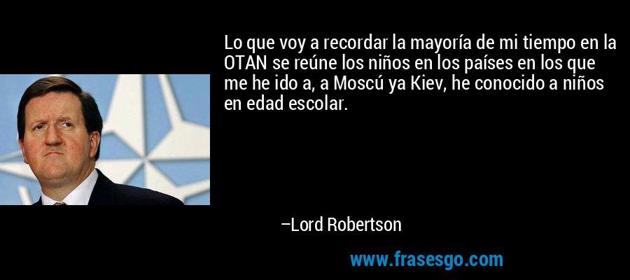 Lo que voy a recordar la mayoría de mi tiempo en la OTAN se reúne los niños en los países en los que me he ido a, a Moscú ya Kiev, he conocido a niños en edad escolar. – Lord Robertson