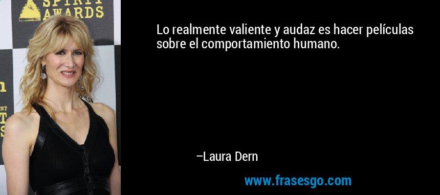 Lo realmente valiente y audaz es hacer películas sobre el comportamiento humano. – Laura Dern
