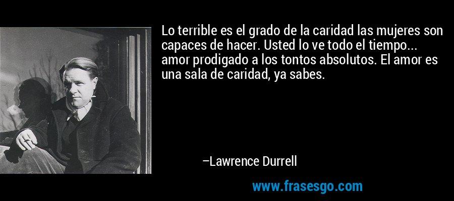 Lo terrible es el grado de la caridad las mujeres son capaces de hacer. Usted lo ve todo el tiempo... amor prodigado a los tontos absolutos. El amor es una sala de caridad, ya sabes. – Lawrence Durrell