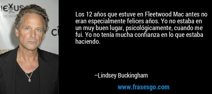 Los 12 años que estuve en Fleetwood Mac antes no eran especialmente felices años. Yo no estaba en un muy buen lugar, psicológicamente, cuando me fui. Yo no tenía mucha confianza en lo que estaba haciendo. – Lindsey Buckingham
