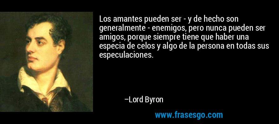 Los amantes pueden ser - y de hecho son generalmente - enemigos, pero nunca pueden ser amigos, porque siempre tiene que haber una especia de celos y algo de la persona en todas sus especulaciones. – Lord Byron