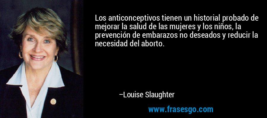 Los anticonceptivos tienen un historial probado de mejorar la salud de las mujeres y los niños, la prevención de embarazos no deseados y reducir la necesidad del aborto. – Louise Slaughter