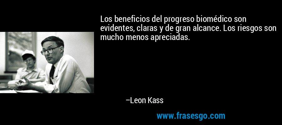 Los beneficios del progreso biomédico son evidentes, claras y de gran alcance. Los riesgos son mucho menos apreciadas. – Leon Kass