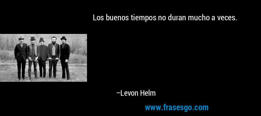 Los buenos tiempos no duran mucho a veces. – Levon Helm