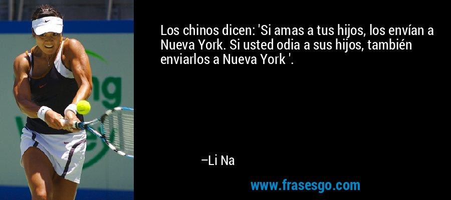 Los chinos dicen: 'Si amas a tus hijos, los envían a Nueva York. Si usted odia a sus hijos, también enviarlos a Nueva York '. – Li Na