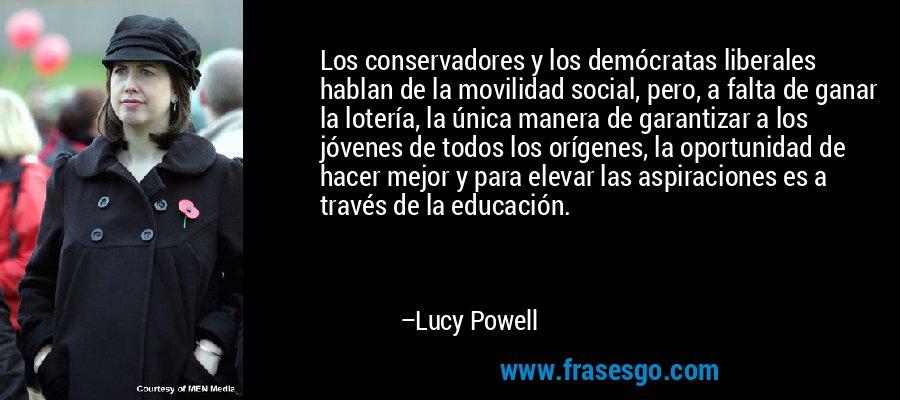 Los conservadores y los demócratas liberales hablan de la movilidad social, pero, a falta de ganar la lotería, la única manera de garantizar a los jóvenes de todos los orígenes, la oportunidad de hacer mejor y para elevar las aspiraciones es a través de la educación. – Lucy Powell