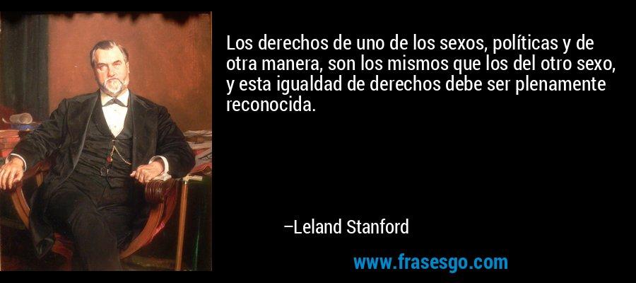 Los derechos de uno de los sexos, políticas y de otra manera, son los mismos que los del otro sexo, y esta igualdad de derechos debe ser plenamente reconocida. – Leland Stanford