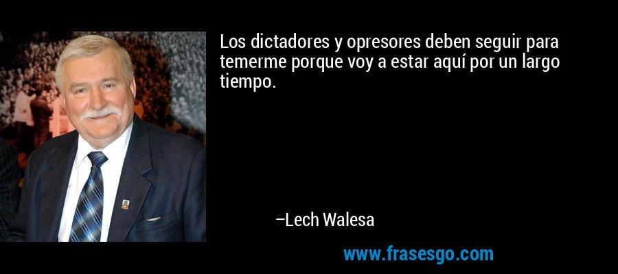 Los dictadores y opresores deben seguir para temerme porque voy a estar aquí por un largo tiempo. – Lech Walesa