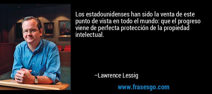 Los estadounidenses han sido la venta de este punto de vista en todo el mundo: que el progreso viene de perfecta protección de la propiedad intelectual. – Lawrence Lessig