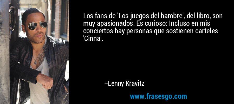 Los fans de 'Los juegos del hambre', del libro, son muy apasionados. Es curioso: Incluso en mis conciertos hay personas que sostienen carteles 'Cinna'. – Lenny Kravitz