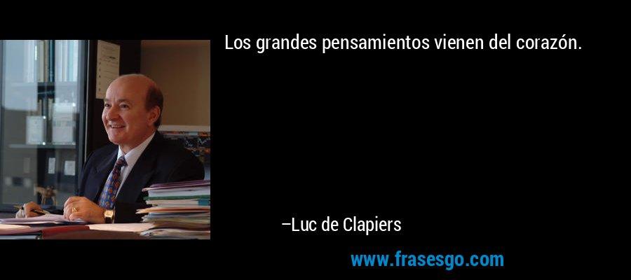 Los grandes pensamientos vienen del corazón. – Luc de Clapiers