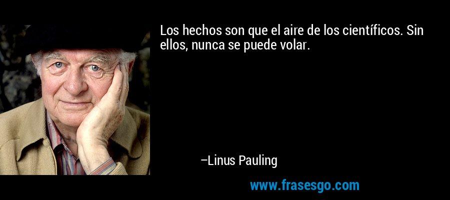 Los hechos son que el aire de los científicos. Sin ellos, nunca se puede volar. – Linus Pauling