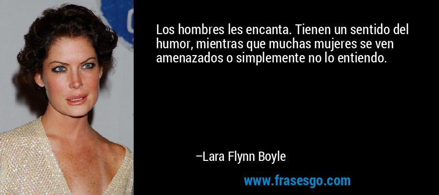 Los hombres les encanta. Tienen un sentido del humor, mientras que muchas mujeres se ven amenazados o simplemente no lo entiendo. – Lara Flynn Boyle