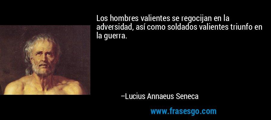 Los hombres valientes se regocijan en la adversidad, así como soldados valientes triunfo en la guerra. – Lucius Annaeus Seneca