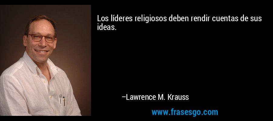 Los líderes religiosos deben rendir cuentas de sus ideas. – Lawrence M. Krauss