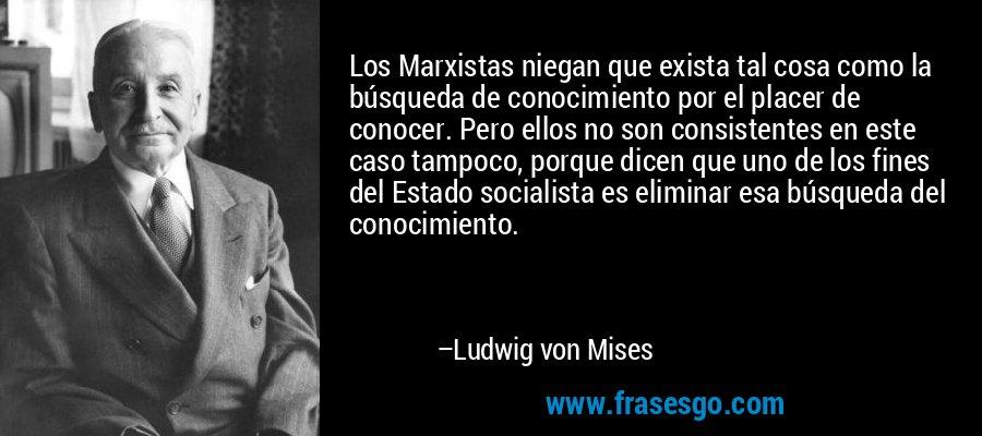 Los Marxistas niegan que exista tal cosa como la búsqueda de conocimiento por el placer de conocer. Pero ellos no son consistentes en este caso tampoco, porque dicen que uno de los fines del Estado socialista es eliminar esa búsqueda del conocimiento. – Ludwig von Mises