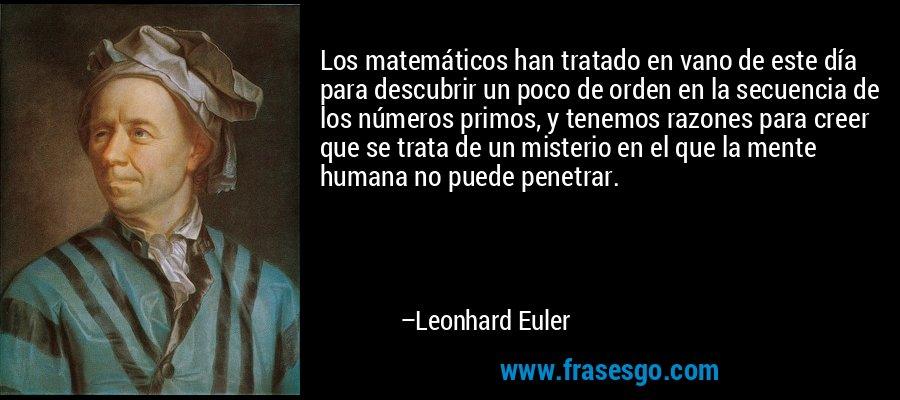 Los matemáticos han tratado en vano de este día para descubrir un poco de orden en la secuencia de los números primos, y tenemos razones para creer que se trata de un misterio en el que la mente humana no puede penetrar. – Leonhard Euler