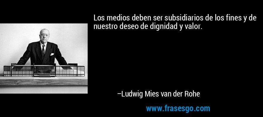 Los medios deben ser subsidiarios de los fines y de nuestro deseo de dignidad y valor. – Ludwig Mies van der Rohe