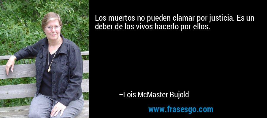 Los muertos no pueden clamar por justicia. Es un deber de los vivos hacerlo por ellos. – Lois McMaster Bujold