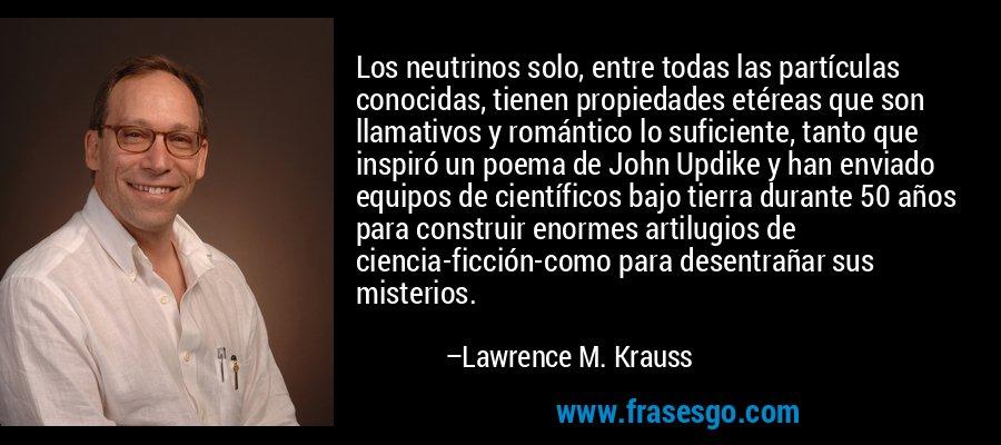 Los neutrinos solo, entre todas las partículas conocidas, tienen propiedades etéreas que son llamativos y romántico lo suficiente, tanto que inspiró un poema de John Updike y han enviado equipos de científicos bajo tierra durante 50 años para construir enormes artilugios de ciencia-ficción-como para desentrañar sus misterios. – Lawrence M. Krauss