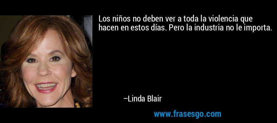 Los niños no deben ver a toda la violencia que hacen en estos días. Pero la industria no le importa. – Linda Blair
